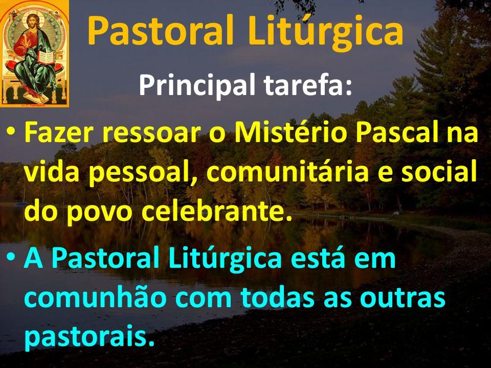 Pastoral Litúrgica Principal tarefa: Fazer ressoar o Mistério Pascal na vida pessoal, comunitária e social do povo celebrante.