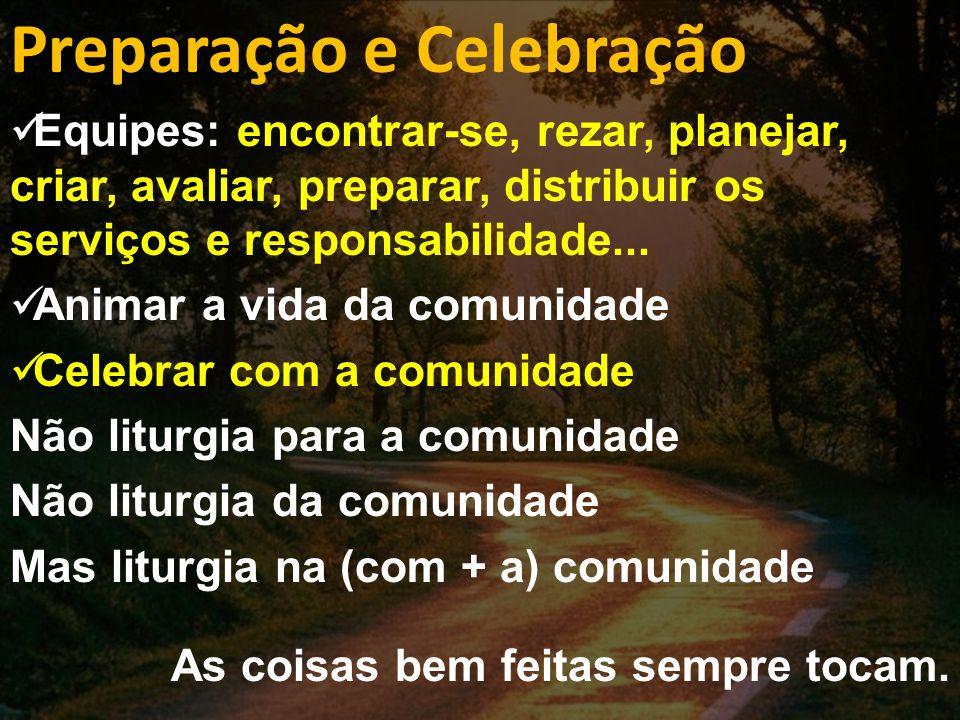 Preparação e Celebração Equipes: encontrar-se, rezar, planejar, criar, avaliar, preparar, distribuir os serviços e responsabilidade...