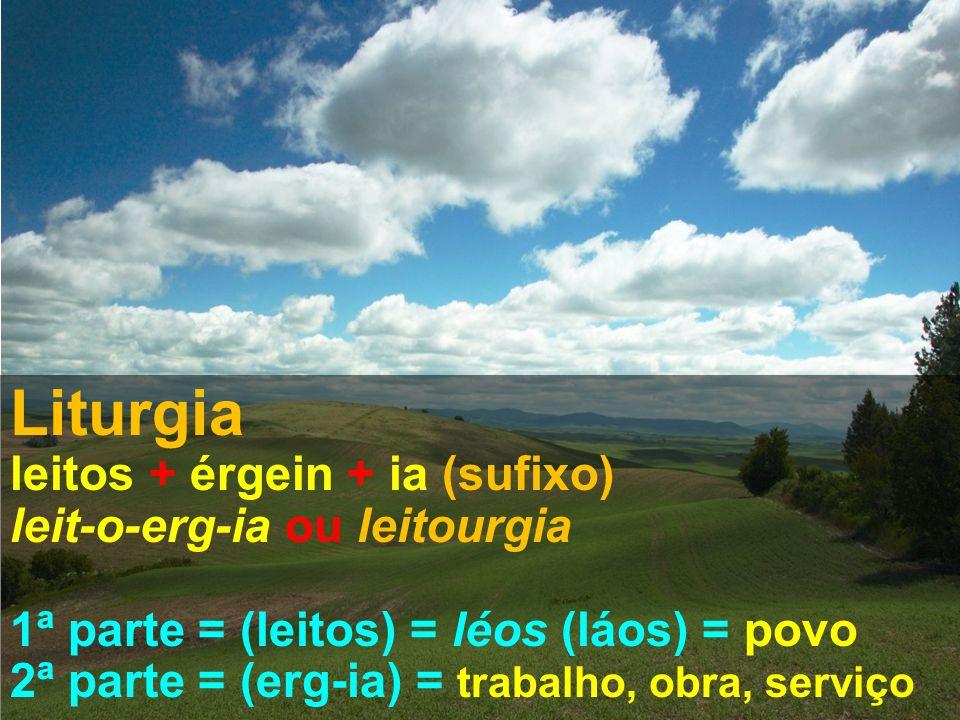 Liturgia leitos + érgein + ia (sufixo) leit-o-erg-ia ou leitourgia 1ª parte = (leitos) = léos (láos) = povo 2ª parte = (erg-ia) = trabalho, obra, serviço