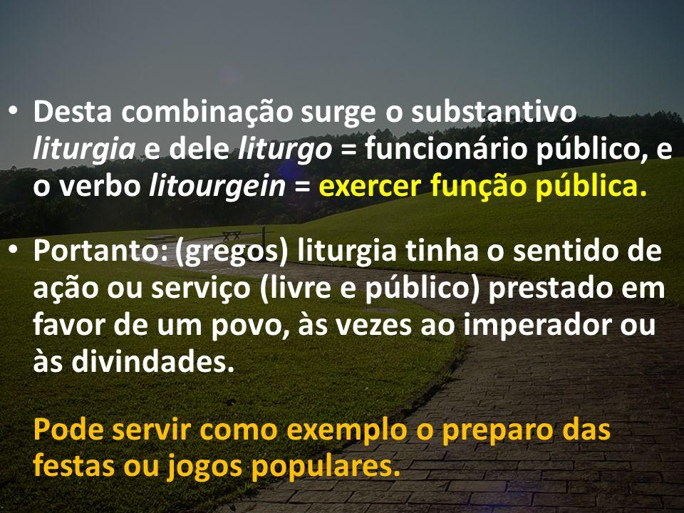 Desta combinação surge o substantivo liturgia e dele liturgo = funcionário público, e o verbo litourgein = exercer função pública. Portanto: (gregos)