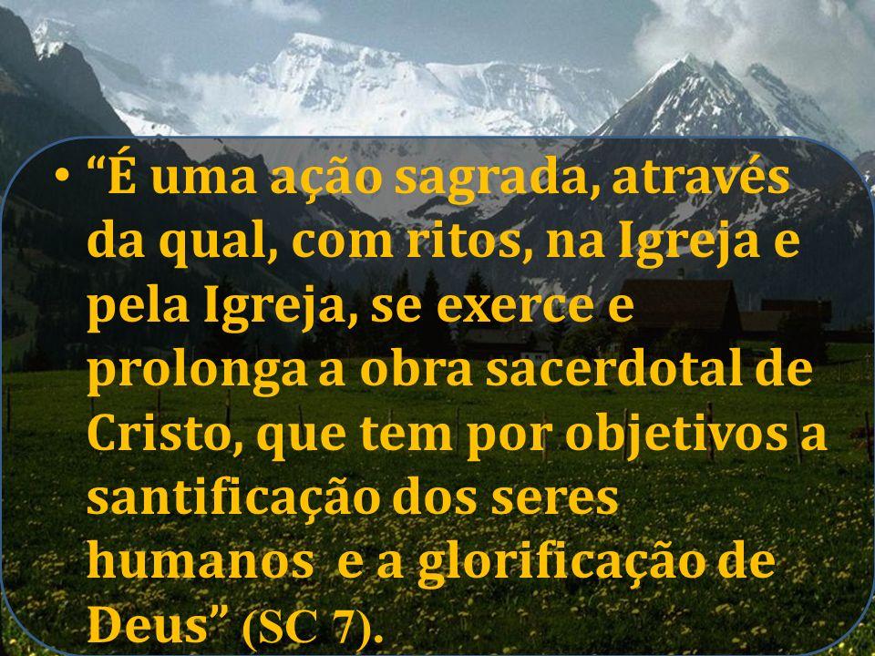 É uma ação sagrada, através da qual, com ritos, na Igreja e pela Igreja, se exerce e prolonga a obra sacerdotal de Cristo, que tem por objetivos a san