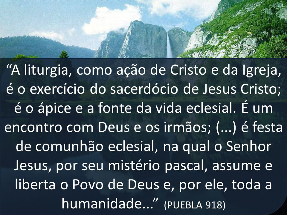 A liturgia, como ação de Cristo e da Igreja, é o exercício do sacerdócio de Jesus Cristo; é o ápice e a fonte da vida eclesial. É um encontro com Deus