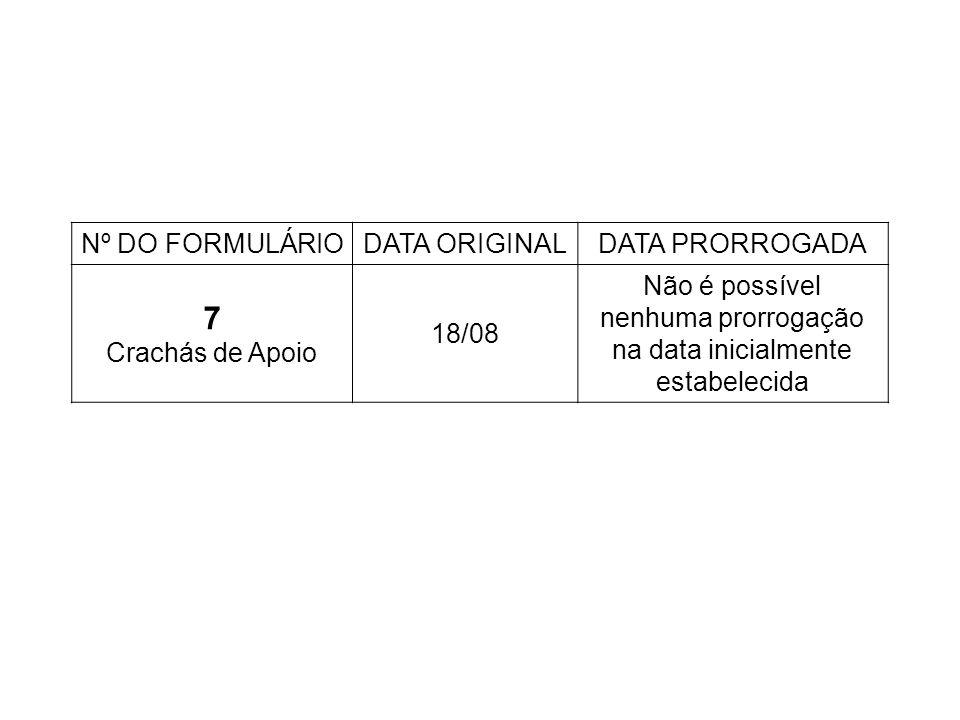 Nº DO FORMULÁRIODATA ORIGINALDATA PRORROGADA 7 Crachás de Apoio 18/08 Não é possível nenhuma prorrogação na data inicialmente estabelecida