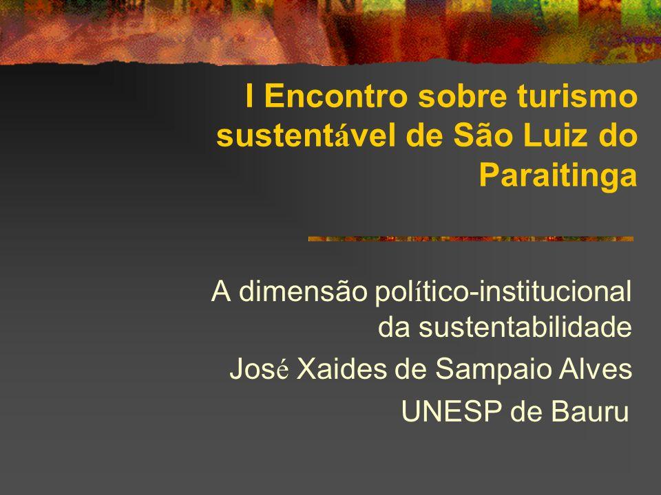 I Encontro sobre turismo sustent á vel de São Luiz do Paraitinga A dimensão pol í tico-institucional da sustentabilidade Jos é Xaides de Sampaio Alves