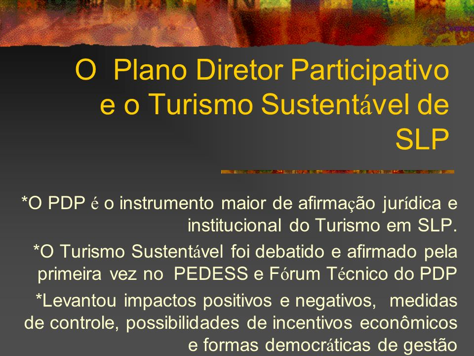O Plano Diretor Participativo e o Turismo Sustent á vel de SLP *O PDP é o instrumento maior de afirma ç ão jur í dica e institucional do Turismo em SL