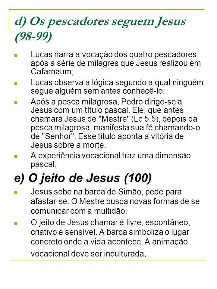 d) Os pescadores seguem Jesus (98-99) Lucas narra a vocação dos quatro pescadores, após a série de milagres que Jesus realizou em Cafarnaum; Lucas observa a lógica segundo a qual ninguém segue alguém sem antes conhecê-lo.