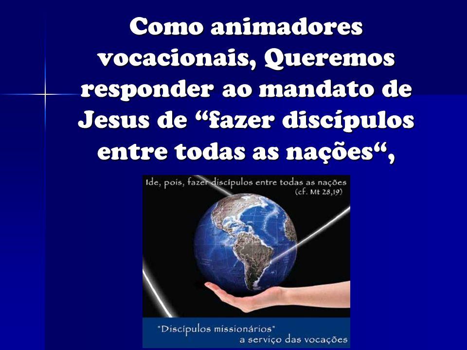 Como animadores vocacionais, Queremos responder ao mandato de Jesus de fazer discípulos entre todas as nações,