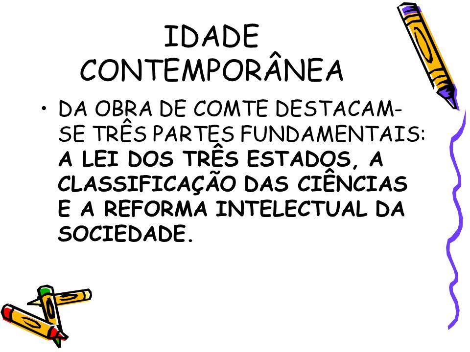 IDADE CONTEMPORÂNEA DA OBRA DE COMTE DESTACAM- SE TRÊS PARTES FUNDAMENTAIS: A LEI DOS TRÊS ESTADOS, A CLASSIFICAÇÃO DAS CIÊNCIAS E A REFORMA INTELECTUAL DA SOCIEDADE.