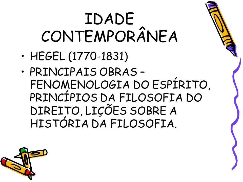 IDADE CONTEMPORÂNEA HEGEL (1770-1831) PRINCIPAIS OBRAS – FENOMENOLOGIA DO ESPÍRITO, PRINCÍPIOS DA FILOSOFIA DO DIREITO, LIÇÕES SOBRE A HISTÓRIA DA FILOSOFIA.