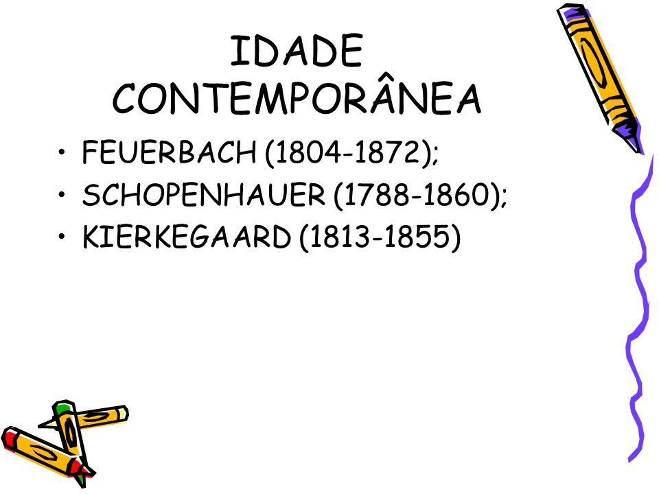 IDADE CONTEMPORÂNEA FEUERBACH (1804-1872); SCHOPENHAUER (1788-1860); KIERKEGAARD (1813-1855)