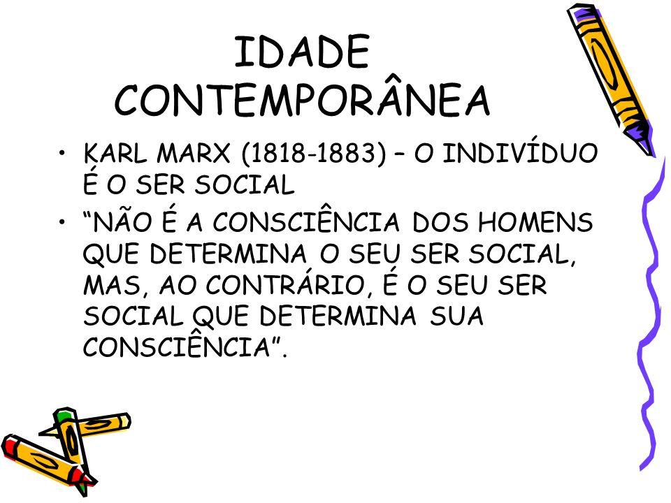 IDADE CONTEMPORÂNEA KARL MARX (1818-1883) – O INDIVÍDUO É O SER SOCIAL NÃO É A CONSCIÊNCIA DOS HOMENS QUE DETERMINA O SEU SER SOCIAL, MAS, AO CONTRÁRIO, É O SEU SER SOCIAL QUE DETERMINA SUA CONSCIÊNCIA.