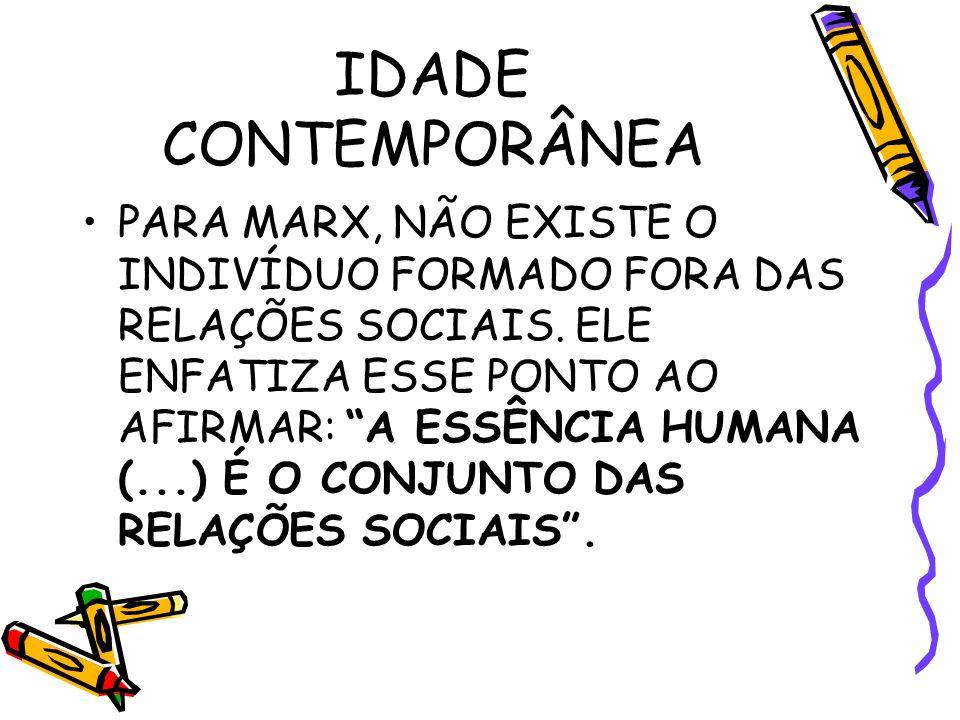 IDADE CONTEMPORÂNEA PARA MARX, NÃO EXISTE O INDIVÍDUO FORMADO FORA DAS RELAÇÕES SOCIAIS.