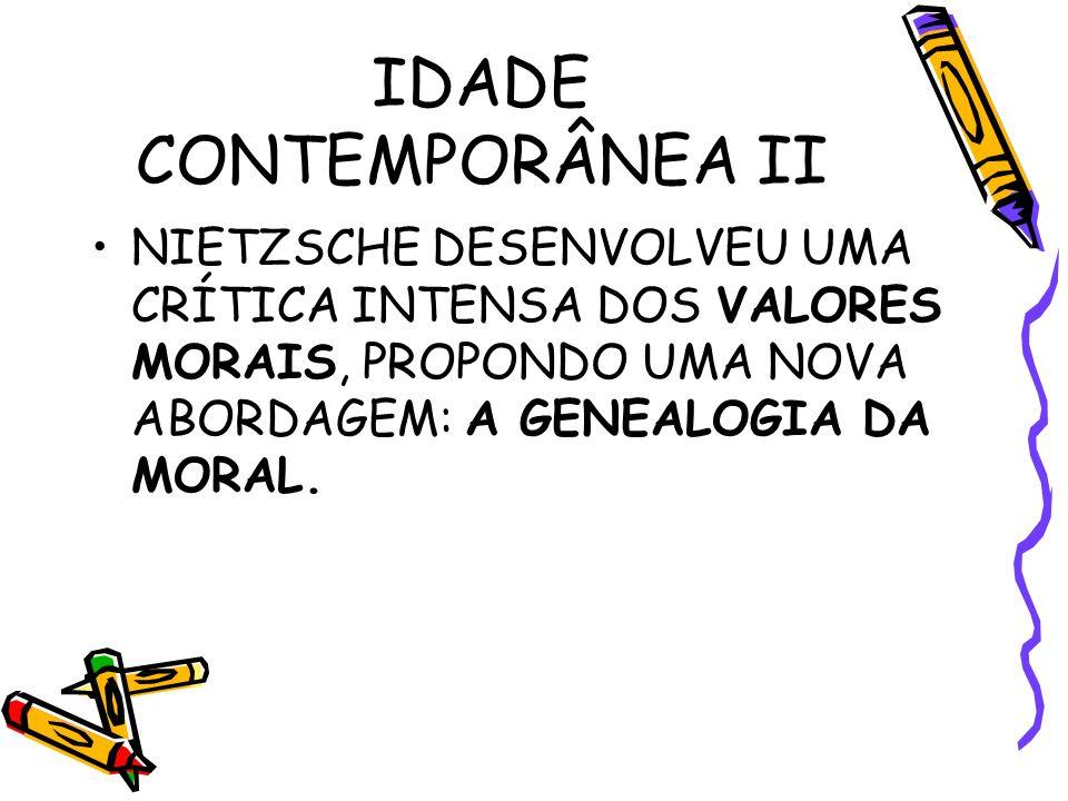 IDADE CONTEMPORÂNEA II NIETZSCHE DESENVOLVEU UMA CRÍTICA INTENSA DOS VALORES MORAIS, PROPONDO UMA NOVA ABORDAGEM: A GENEALOGIA DA MORAL.