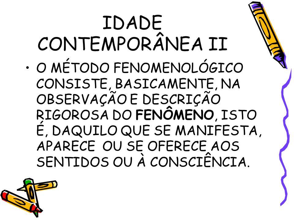 IDADE CONTEMPORÂNEA II O MÉTODO FENOMENOLÓGICO CONSISTE, BASICAMENTE, NA OBSERVAÇÃO E DESCRIÇÃO RIGOROSA DO FENÔMENO, ISTO É, DAQUILO QUE SE MANIFESTA, APARECE OU SE OFERECE AOS SENTIDOS OU À CONSCIÊNCIA.