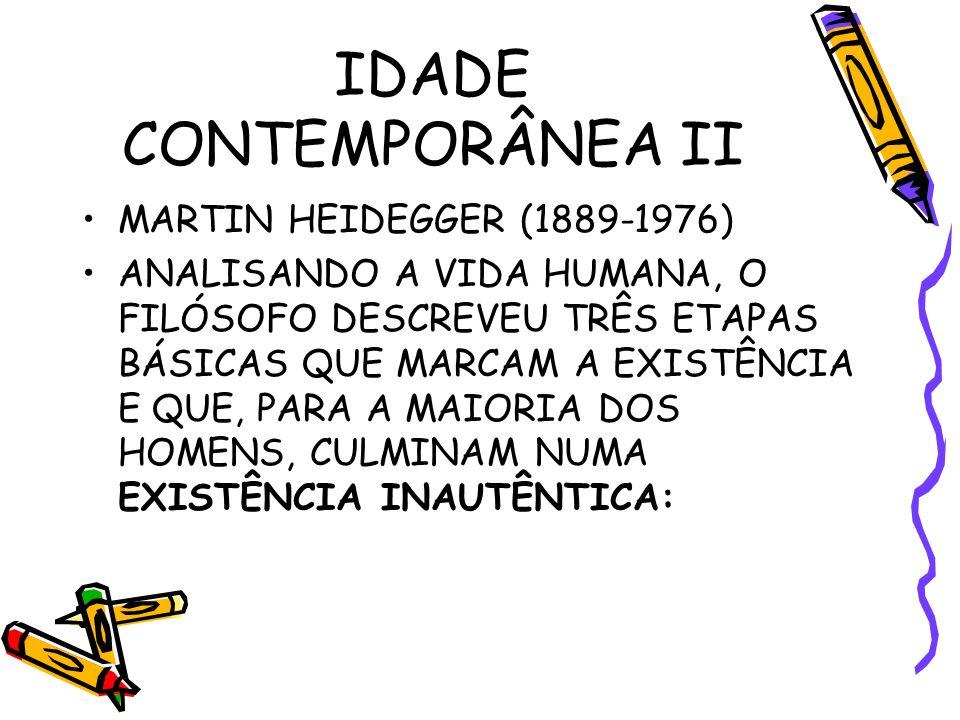 IDADE CONTEMPORÂNEA II MARTIN HEIDEGGER (1889-1976) ANALISANDO A VIDA HUMANA, O FILÓSOFO DESCREVEU TRÊS ETAPAS BÁSICAS QUE MARCAM A EXISTÊNCIA E QUE, PARA A MAIORIA DOS HOMENS, CULMINAM NUMA EXISTÊNCIA INAUTÊNTICA: