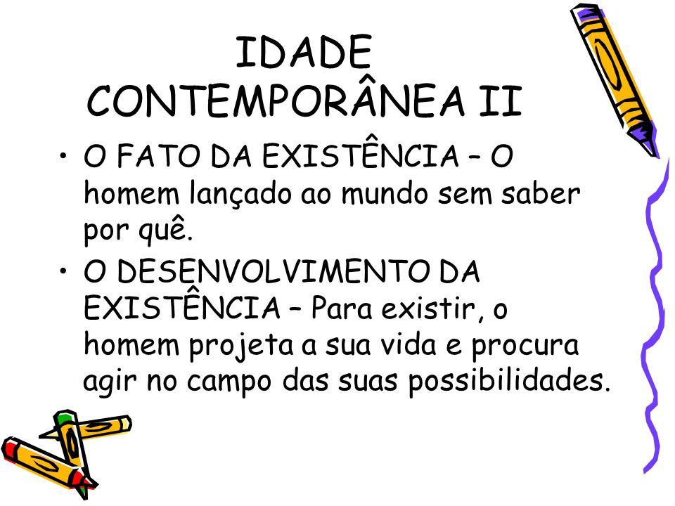 IDADE CONTEMPORÂNEA II O FATO DA EXISTÊNCIA – O homem lançado ao mundo sem saber por quê.