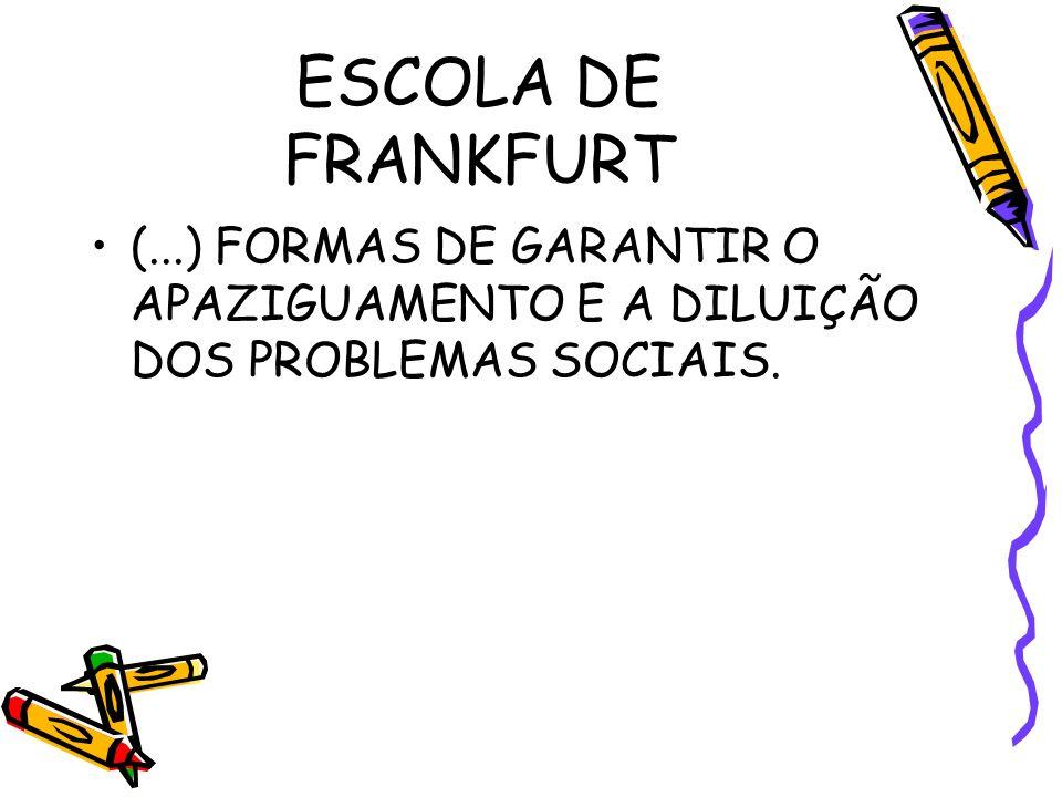 ESCOLA DE FRANKFURT (...) FORMAS DE GARANTIR O APAZIGUAMENTO E A DILUIÇÃO DOS PROBLEMAS SOCIAIS.