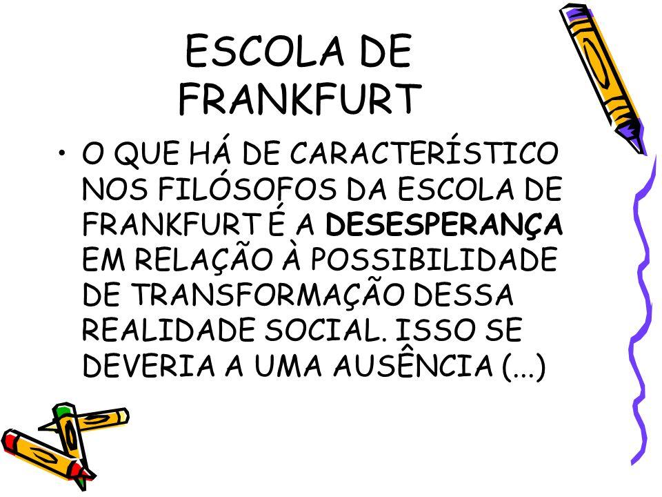 ESCOLA DE FRANKFURT O QUE HÁ DE CARACTERÍSTICO NOS FILÓSOFOS DA ESCOLA DE FRANKFURT É A DESESPERANÇA EM RELAÇÃO À POSSIBILIDADE DE TRANSFORMAÇÃO DESSA REALIDADE SOCIAL.