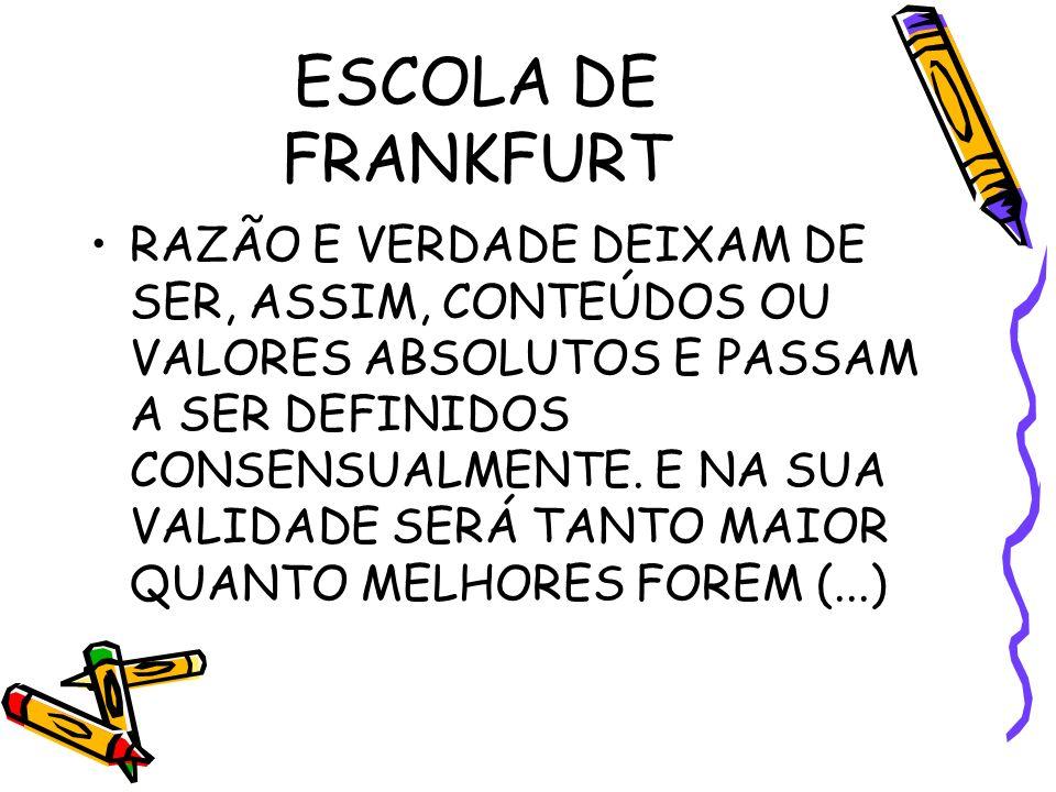 ESCOLA DE FRANKFURT RAZÃO E VERDADE DEIXAM DE SER, ASSIM, CONTEÚDOS OU VALORES ABSOLUTOS E PASSAM A SER DEFINIDOS CONSENSUALMENTE.