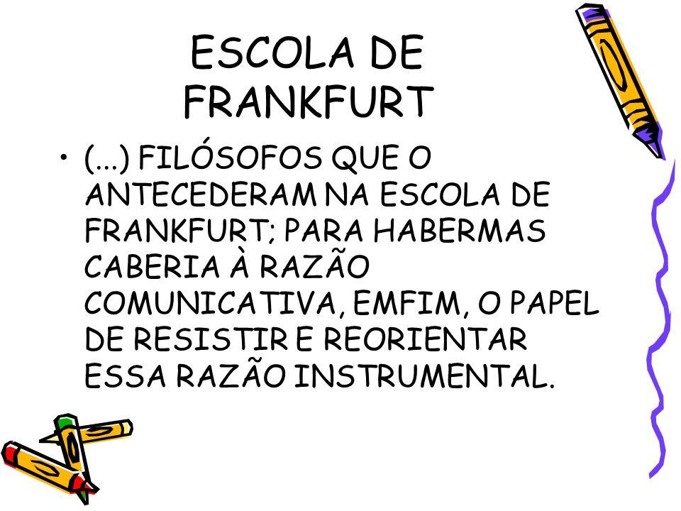 ESCOLA DE FRANKFURT (...) FILÓSOFOS QUE O ANTECEDERAM NA ESCOLA DE FRANKFURT; PARA HABERMAS CABERIA À RAZÃO COMUNICATIVA, EMFIM, O PAPEL DE RESISTIR E REORIENTAR ESSA RAZÃO INSTRUMENTAL.