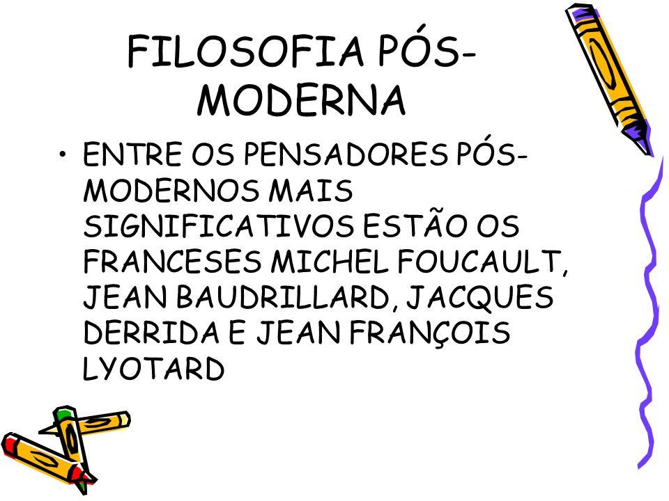FILOSOFIA PÓS- MODERNA ENTRE OS PENSADORES PÓS- MODERNOS MAIS SIGNIFICATIVOS ESTÃO OS FRANCESES MICHEL FOUCAULT, JEAN BAUDRILLARD, JACQUES DERRIDA E JEAN FRANÇOIS LYOTARD