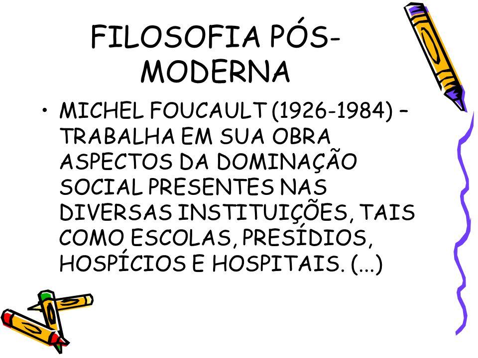FILOSOFIA PÓS- MODERNA MICHEL FOUCAULT (1926-1984) – TRABALHA EM SUA OBRA ASPECTOS DA DOMINAÇÃO SOCIAL PRESENTES NAS DIVERSAS INSTITUIÇÕES, TAIS COMO ESCOLAS, PRESÍDIOS, HOSPÍCIOS E HOSPITAIS.