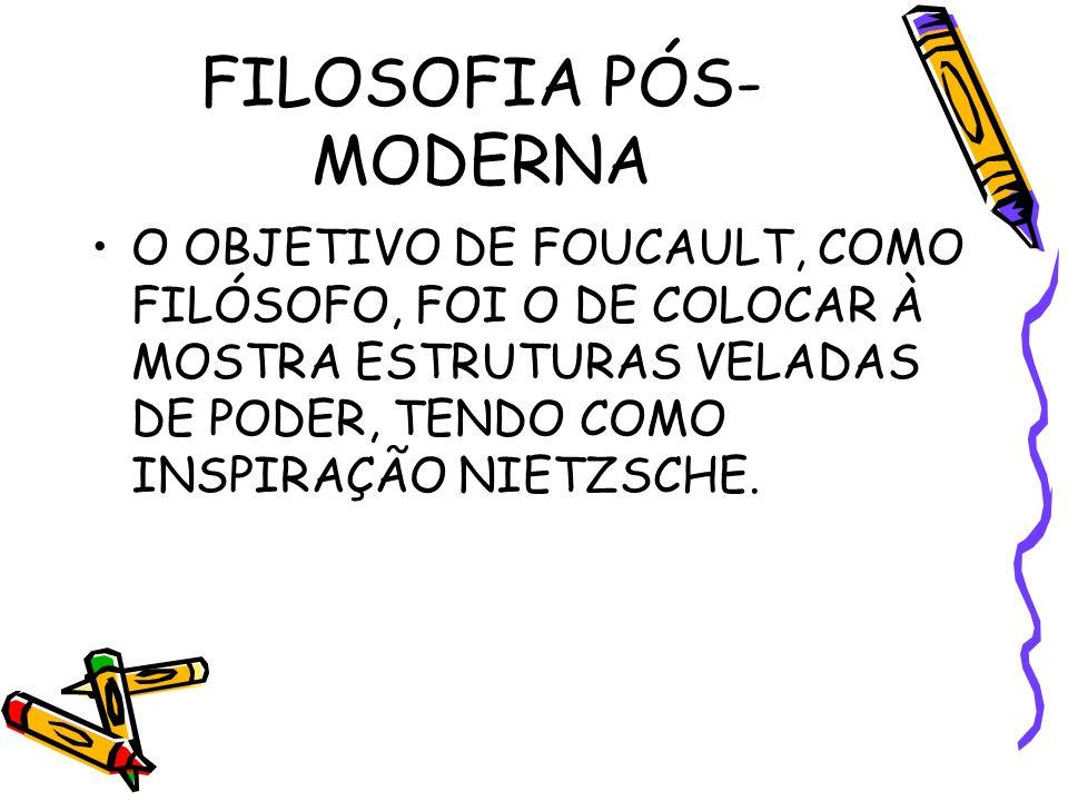 FILOSOFIA PÓS- MODERNA O OBJETIVO DE FOUCAULT, COMO FILÓSOFO, FOI O DE COLOCAR À MOSTRA ESTRUTURAS VELADAS DE PODER, TENDO COMO INSPIRAÇÃO NIETZSCHE.