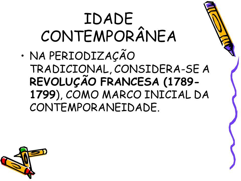 IDADE CONTEMPORÂNEA NA PERIODIZAÇÃO TRADICIONAL, CONSIDERA-SE A REVOLUÇÃO FRANCESA (1789- 1799), COMO MARCO INICIAL DA CONTEMPORANEIDADE.