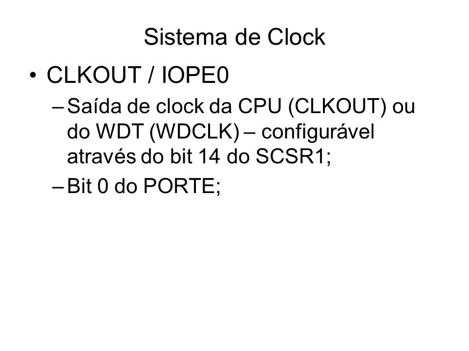Sistema de Clock CLKOUT / IOPE0 –Saída de clock da CPU (CLKOUT) ou do WDT (WDCLK) – configurável através do bit 14 do SCSR1; –Bit 0 do PORTE;