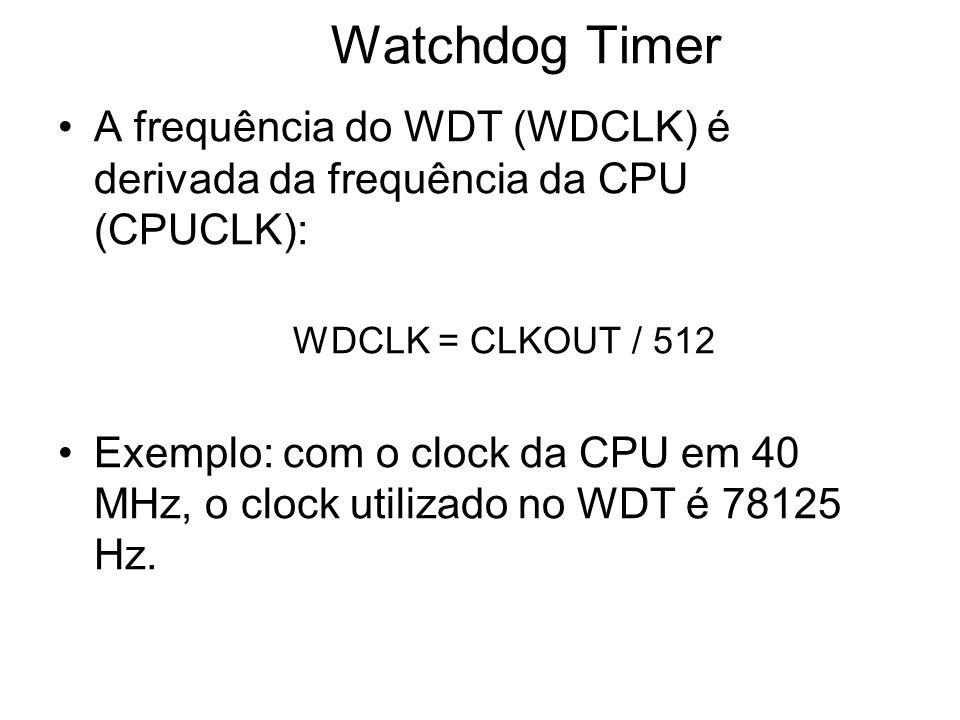 A frequência do WDT (WDCLK) é derivada da frequência da CPU (CPUCLK): WDCLK = CLKOUT / 512 Exemplo: com o clock da CPU em 40 MHz, o clock utilizado no