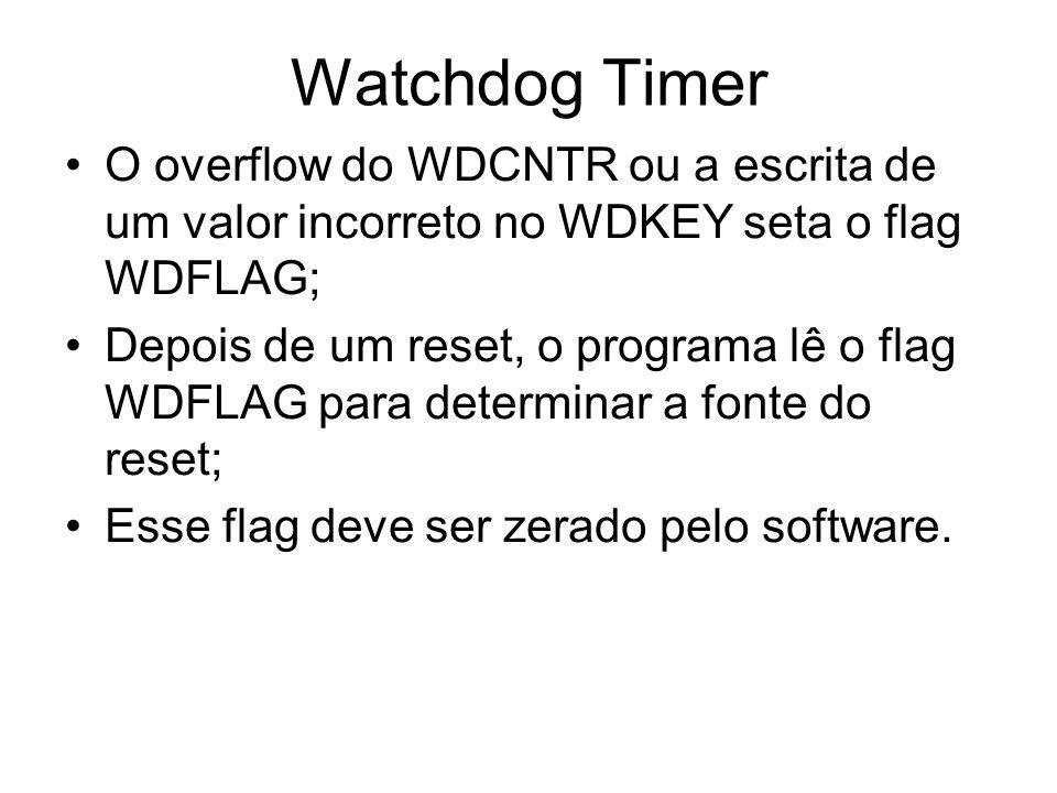 Watchdog Timer O overflow do WDCNTR ou a escrita de um valor incorreto no WDKEY seta o flag WDFLAG; Depois de um reset, o programa lê o flag WDFLAG pa