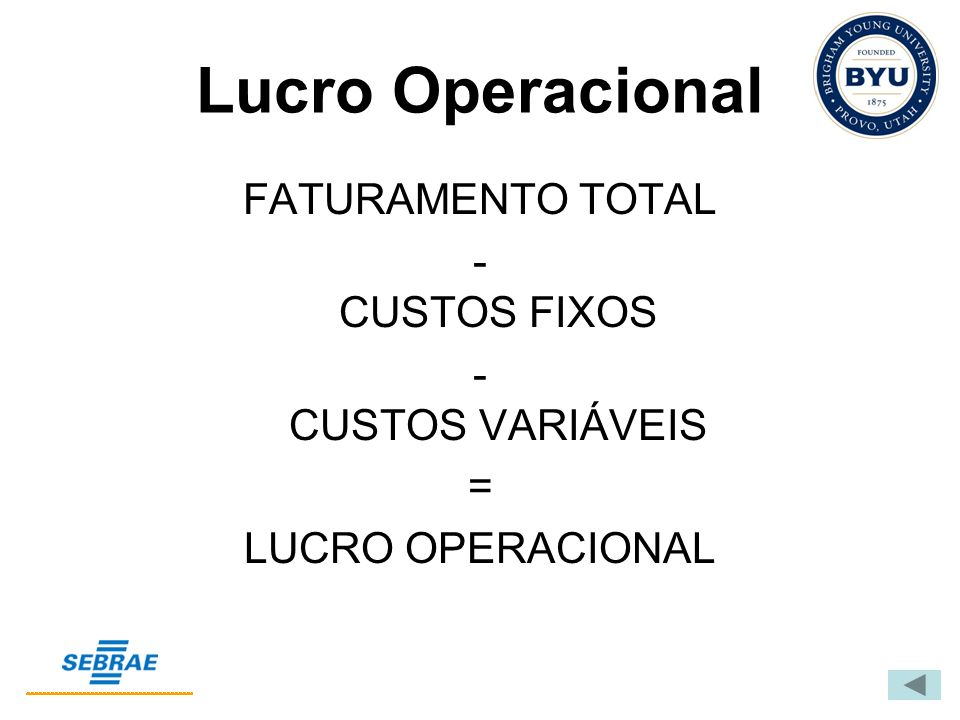 Lucro Operacional FATURAMENTO TOTAL - CUSTOS FIXOS - CUSTOS VARIÁVEIS = LUCRO OPERACIONAL