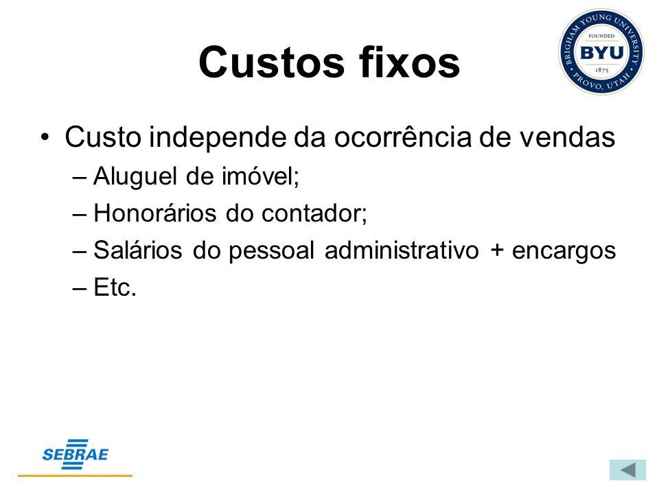 Custos fixos Custo independe da ocorrência de vendas –Aluguel de imóvel; –Honorários do contador; –Salários do pessoal administrativo + encargos –Etc.