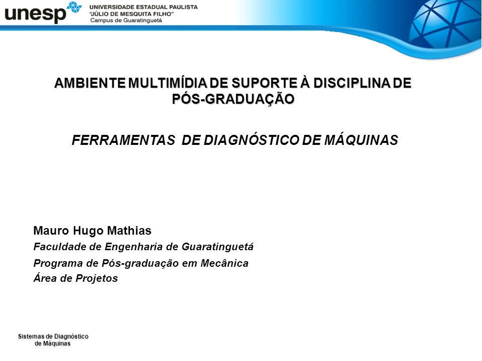 Sistemas de Diagnóstico de Máquinas AMBIENTE MULTIMÍDIA DE SUPORTE À DISCIPLINA DE PÓS-GRADUAÇÃO FERRAMENTAS DE DIAGNÓSTICO DE MÁQUINAS Mauro Hugo Mathias Faculdade de Engenharia de Guaratinguetá Programa de Pós-graduação em Mecânica Área de Projetos
