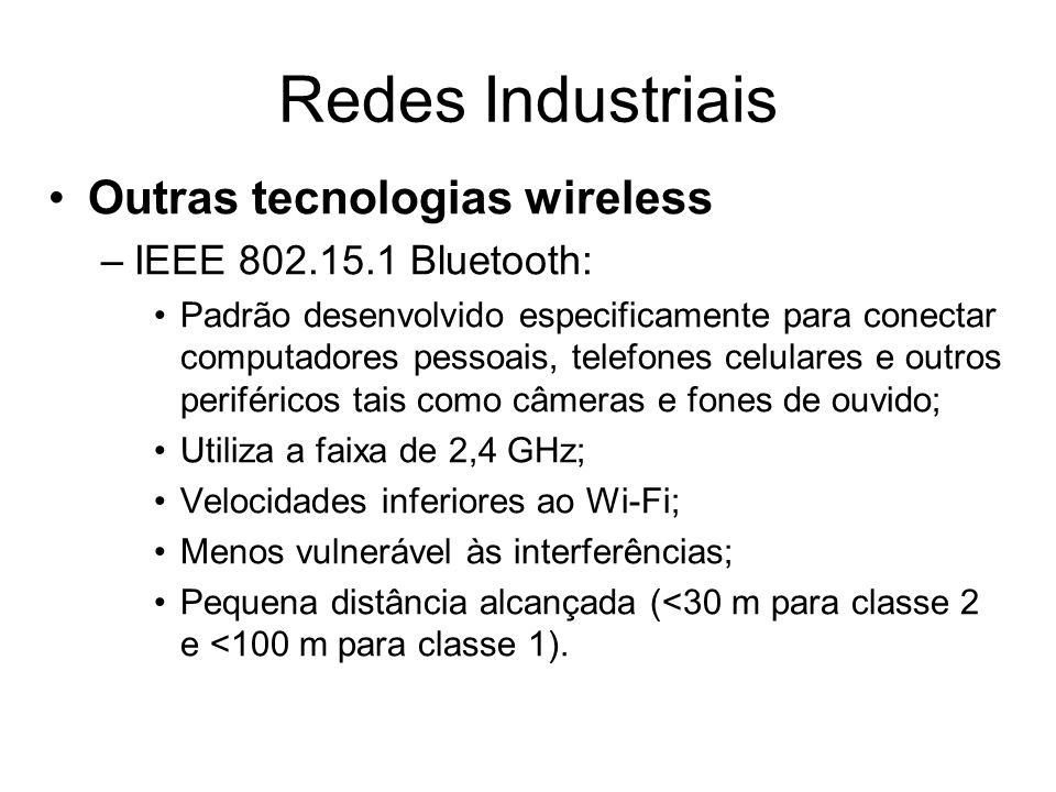 Outras tecnologias wireless –IEEE 802.15.1 Bluetooth: Padrão desenvolvido especificamente para conectar computadores pessoais, telefones celulares e o