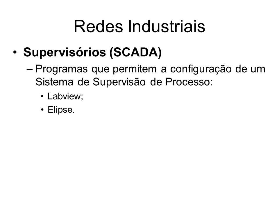 Supervisórios (SCADA) –Programas que permitem a configuração de um Sistema de Supervisão de Processo: Labview; Elipse. Redes Industriais