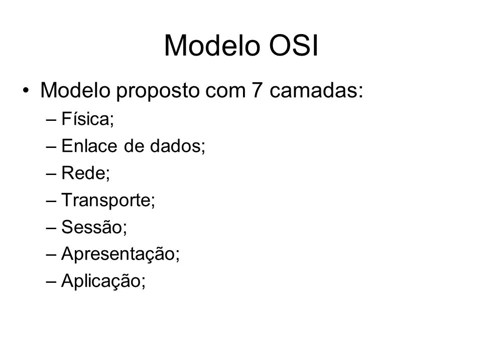 Modelo proposto com 7 camadas: –Física; –Enlace de dados; –Rede; –Transporte; –Sessão; –Apresentação; –Aplicação; Modelo OSI