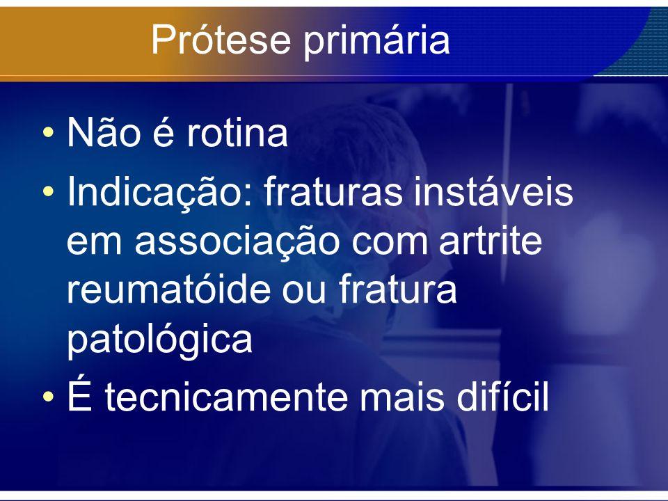 Prótese primária Não é rotina Indicação: fraturas instáveis em associação com artrite reumatóide ou fratura patológica É tecnicamente mais difícil