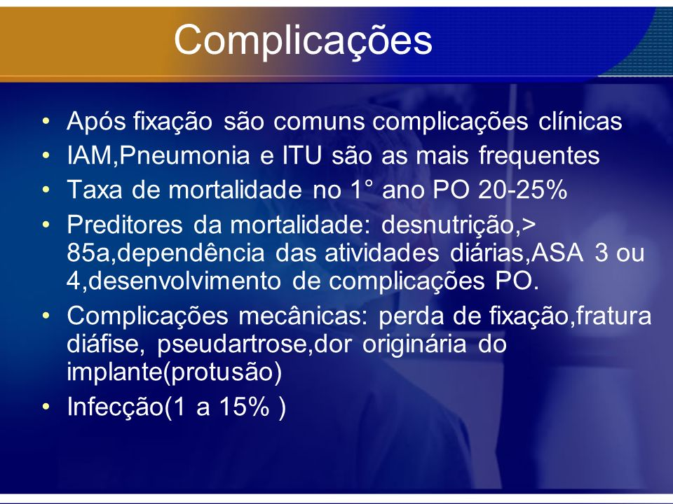 Complicações Após fixação são comuns complicações clínicas IAM,Pneumonia e ITU são as mais frequentes Taxa de mortalidade no 1° ano PO 20-25% Preditor