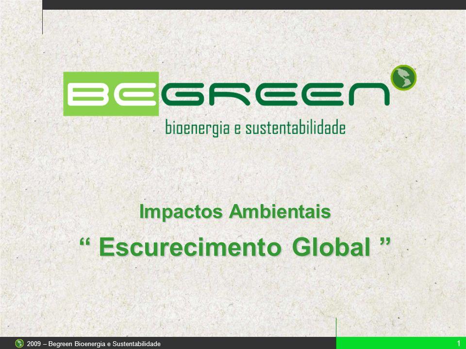 Impactos Ambientais Escurecimento Global Escurecimento Global 1 2009 – Begreen Bioenergia e Sustentabilidade