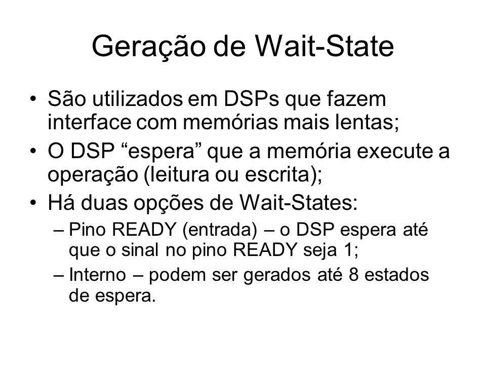 Geração de Wait-State São utilizados em DSPs que fazem interface com memórias mais lentas; O DSP espera que a memória execute a operação (leitura ou escrita); Há duas opções de Wait-States: –Pino READY (entrada) – o DSP espera até que o sinal no pino READY seja 1; –Interno – podem ser gerados até 8 estados de espera.