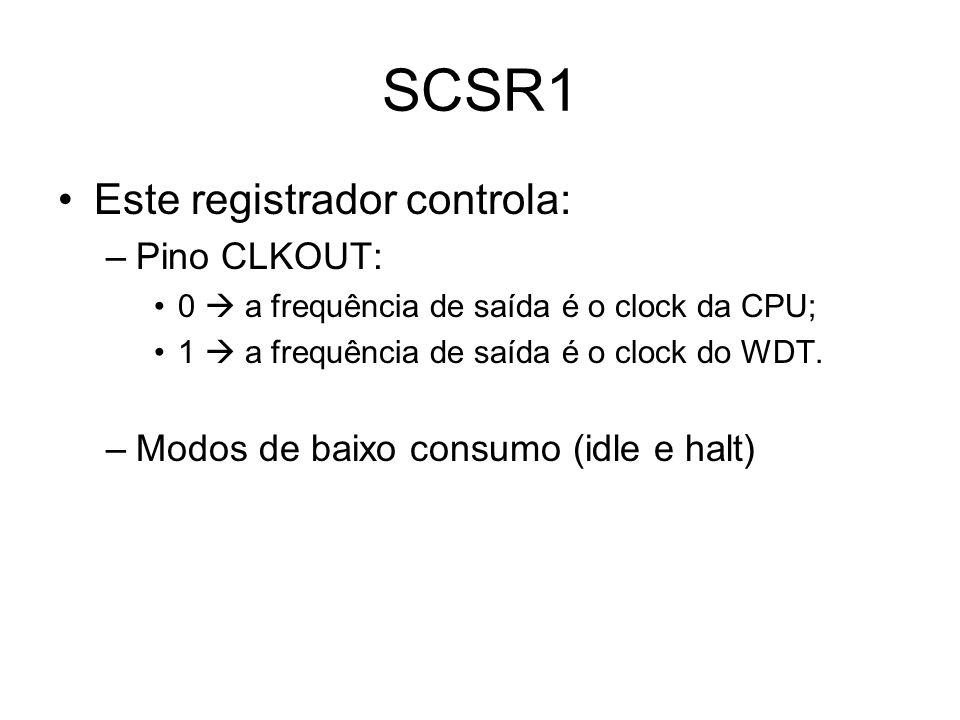 SCSR1 Este registrador controla: –Pino CLKOUT: 0 a frequência de saída é o clock da CPU; 1 a frequência de saída é o clock do WDT.