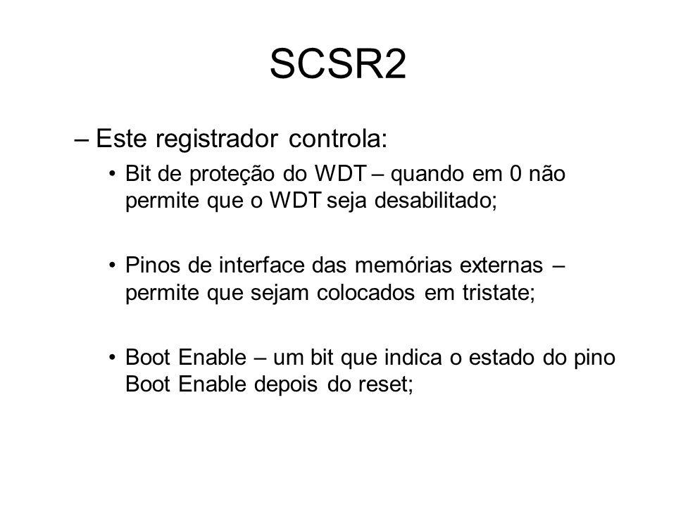 SCSR2 –Este registrador controla: Bit de proteção do WDT – quando em 0 não permite que o WDT seja desabilitado; Pinos de interface das memórias externas – permite que sejam colocados em tristate; Boot Enable – um bit que indica o estado do pino Boot Enable depois do reset;