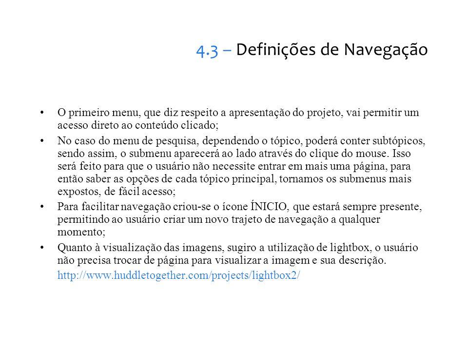 4.3 – Definições de Navegação O primeiro menu, que diz respeito a apresentação do projeto, vai permitir um acesso direto ao conteúdo clicado; No caso do menu de pesquisa, dependendo o tópico, poderá conter subtópicos, sendo assim, o submenu aparecerá ao lado através do clique do mouse.