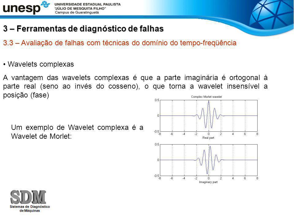 3.3 – Avaliação de falhas com técnicas do domínio do tempo-freqüência 3 – Ferramentas de diagnóstico de falhas Wavelets complexas A vantagem das wavelets complexas é que a parte imaginária é ortogonal à parte real (seno ao invés do cosseno), o que torna a wavelet insensível a posição (fase) Um exemplo de Wavelet complexa é a Wavelet de Morlet: