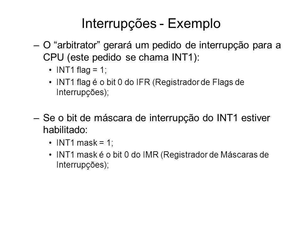 Interrupções - Exemplo –O arbitrator gerará um pedido de interrupção para a CPU (este pedido se chama INT1): INT1 flag = 1; INT1 flag é o bit 0 do IFR