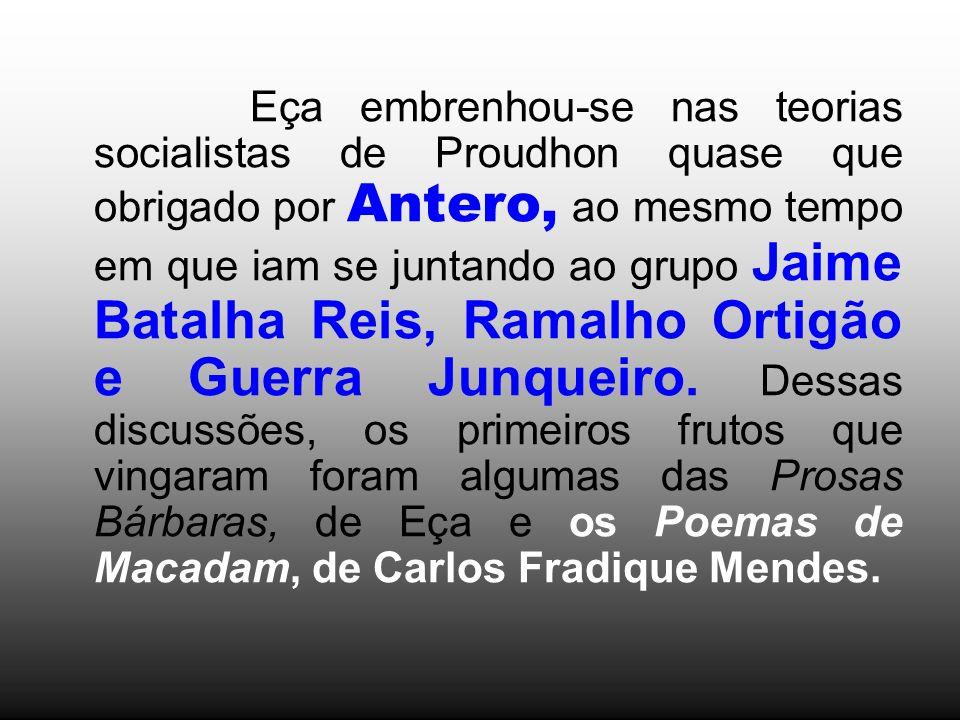Eça embrenhou-se nas teorias socialistas de Proudhon quase que obrigado por Antero, ao mesmo tempo em que iam se juntando ao grupo Jaime Batalha Reis,