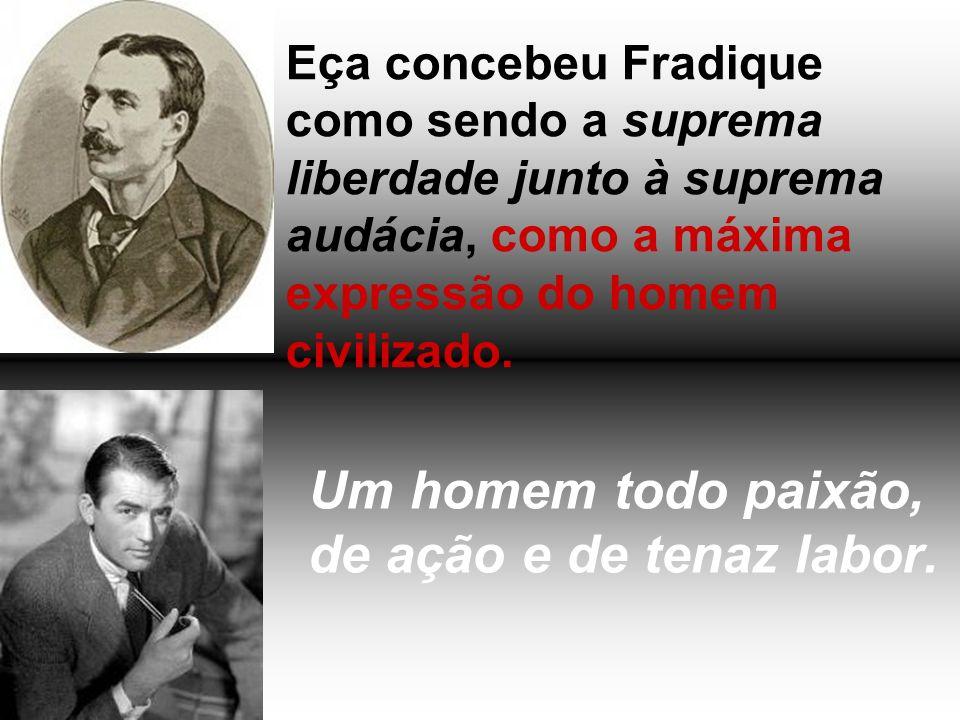 Um homem todo paixão, de ação e de tenaz labor. Eça concebeu Fradique como sendo a suprema liberdade junto à suprema audácia, como a máxima expressão