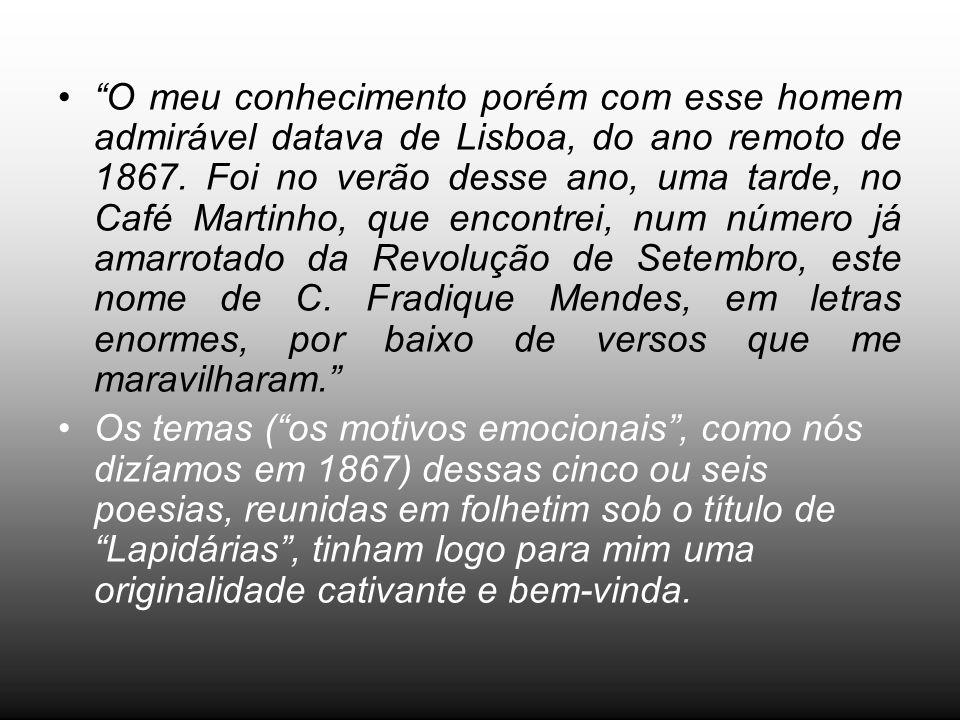 O meu conhecimento porém com esse homem admirável datava de Lisboa, do ano remoto de 1867. Foi no verão desse ano, uma tarde, no Café Martinho, que en