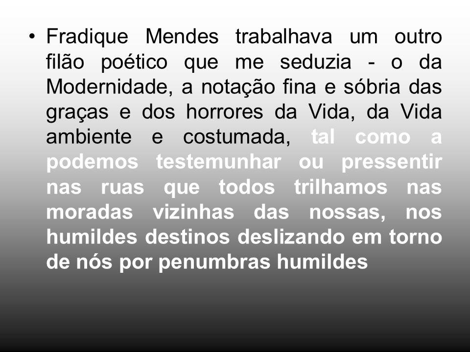 Fradique Mendes trabalhava um outro filão poético que me seduzia - o da Modernidade, a notação fina e sóbria das graças e dos horrores da Vida, da Vid
